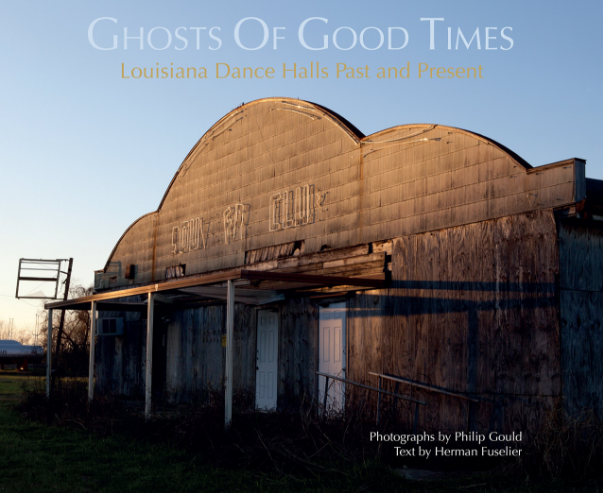 Ghosts of Good Times: Louisiana Dance Halls Past and Present by Philip Gould and Herman Fuselier